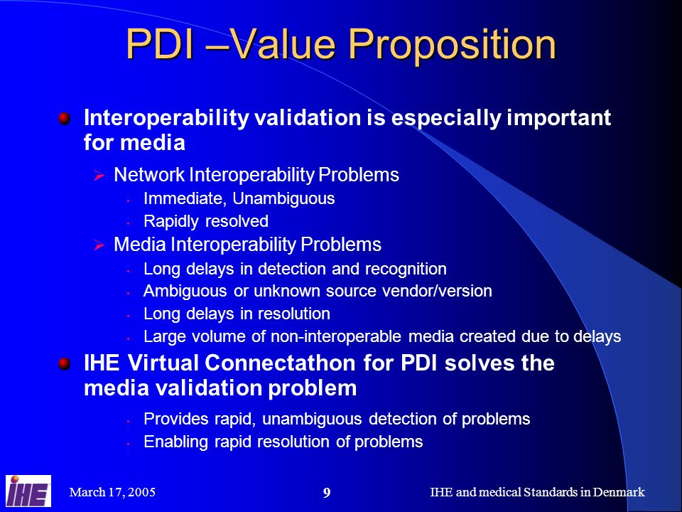 March 17, 2005IHE and medical Standards in Denmark 9 PDI –Value Proposition Interoperability validation is especially important for media Network Interoperability Problems Immediate, Unambiguous Rapidly resolved Media Interoperability Problems Long delays in detection and recognition Ambiguous or unknown source vendor/version Long delays in resolution Large volume of non-interoperable media created due to delays IHE Virtual Connectathon for PDI solves the media validation problem Provides rapid, unambiguous detection of problems Enabling rapid resolution of problems
