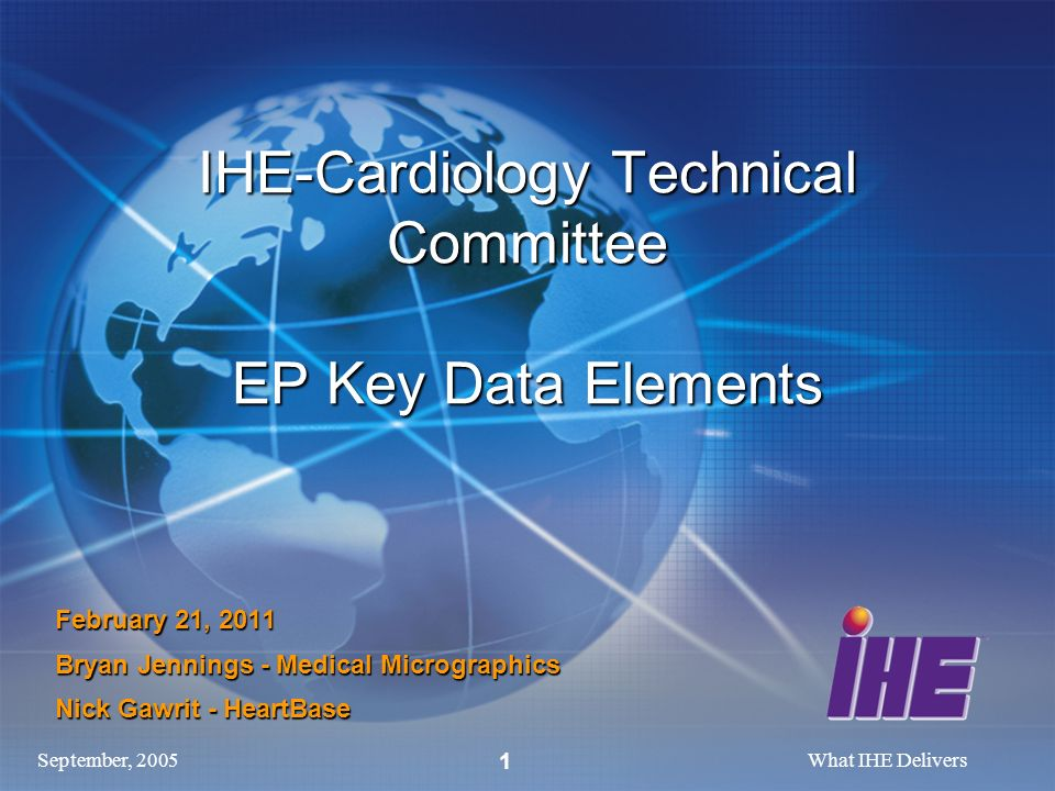 September, 2005What IHE Delivers 1 IHE-Cardiology Technical Committee EP Key Data Elements February 21, 2011 Bryan Jennings - Medical Micrographics Nick Gawrit - HeartBase