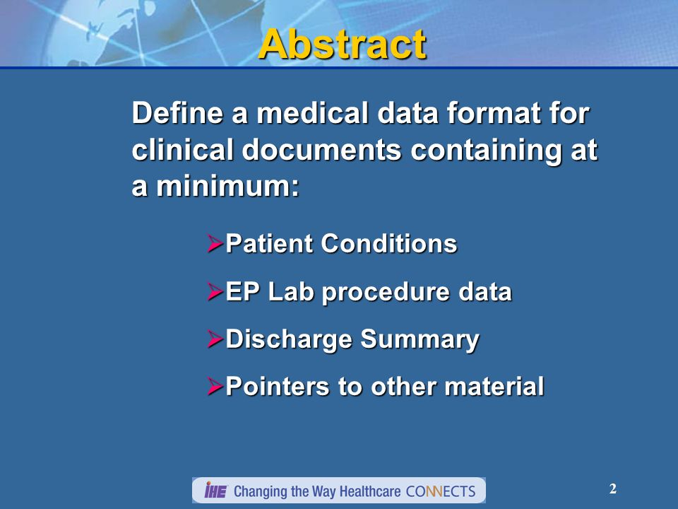 2Abstract Define a medical data format for clinical documents containing at a minimum: Patient Conditions Patient Conditions EP Lab procedure data EP Lab procedure data Discharge Summary Discharge Summary Pointers to other material Pointers to other material