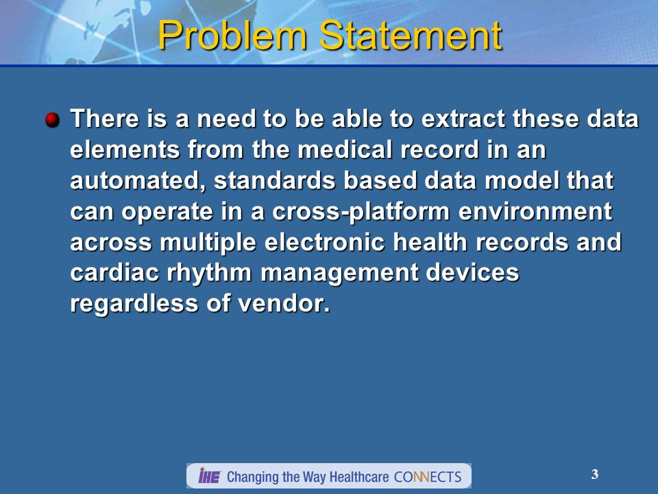 3 Problem Statement There is a need to be able to extract these data elements from the medical record in an automated, standards based data model that can operate in a cross-platform environment across multiple electronic health records and cardiac rhythm management devices regardless of vendor.