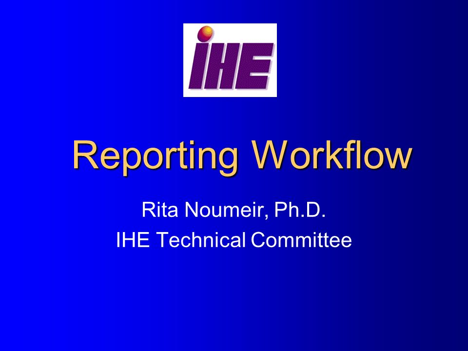 Reporting Workflow Rita Noumeir, Ph.D. IHE Technical Committee