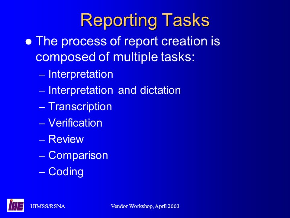 HIMSS/RSNAVendor Workshop, April 2003 Reporting Tasks The process of report creation is composed of multiple tasks: – Interpretation – Interpretation and dictation – Transcription – Verification – Review – Comparison – Coding
