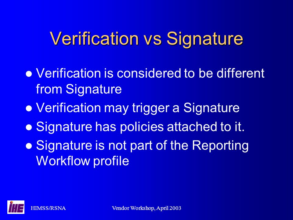 HIMSS/RSNAVendor Workshop, April 2003 Verification vs Signature Verification is considered to be different from Signature Verification may trigger a Signature Signature has policies attached to it.