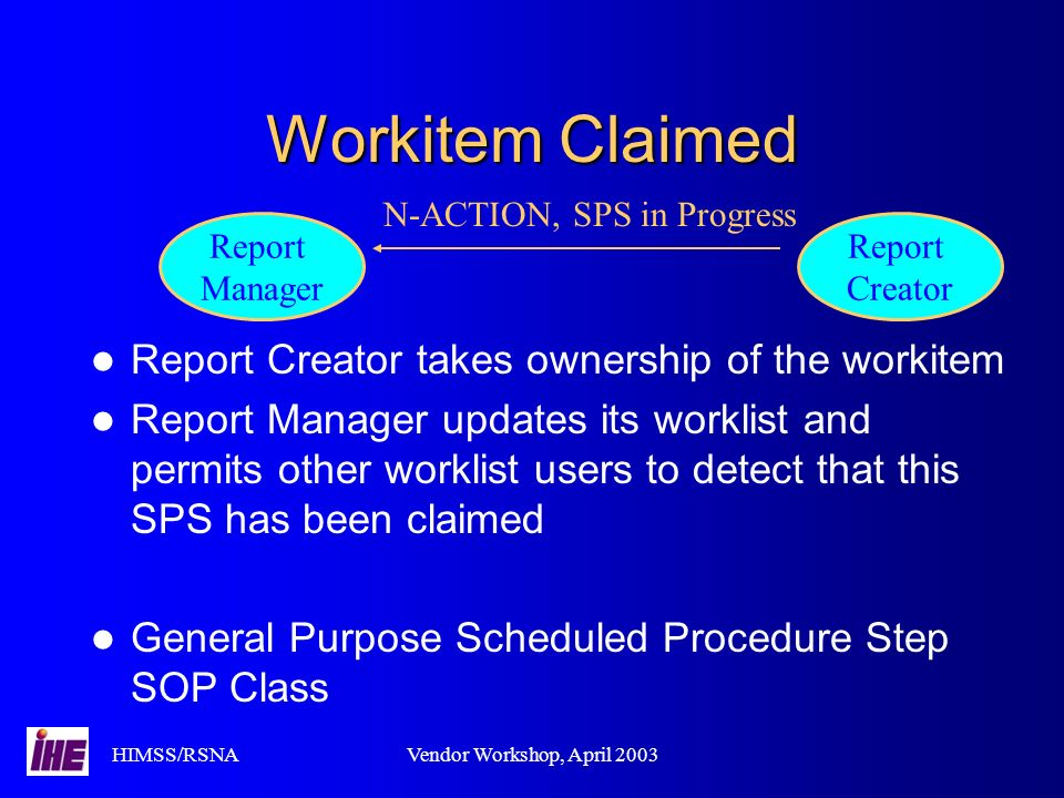 HIMSS/RSNAVendor Workshop, April 2003 Workitem Claimed Report Creator takes ownership of the workitem Report Manager updates its worklist and permits other worklist users to detect that this SPS has been claimed General Purpose Scheduled Procedure Step SOP Class Report Manager Report Creator N-ACTION, SPS in Progress
