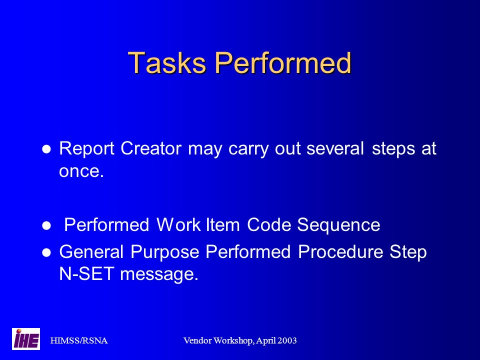 HIMSS/RSNAVendor Workshop, April 2003 Tasks Performed Report Creator may carry out several steps at once.