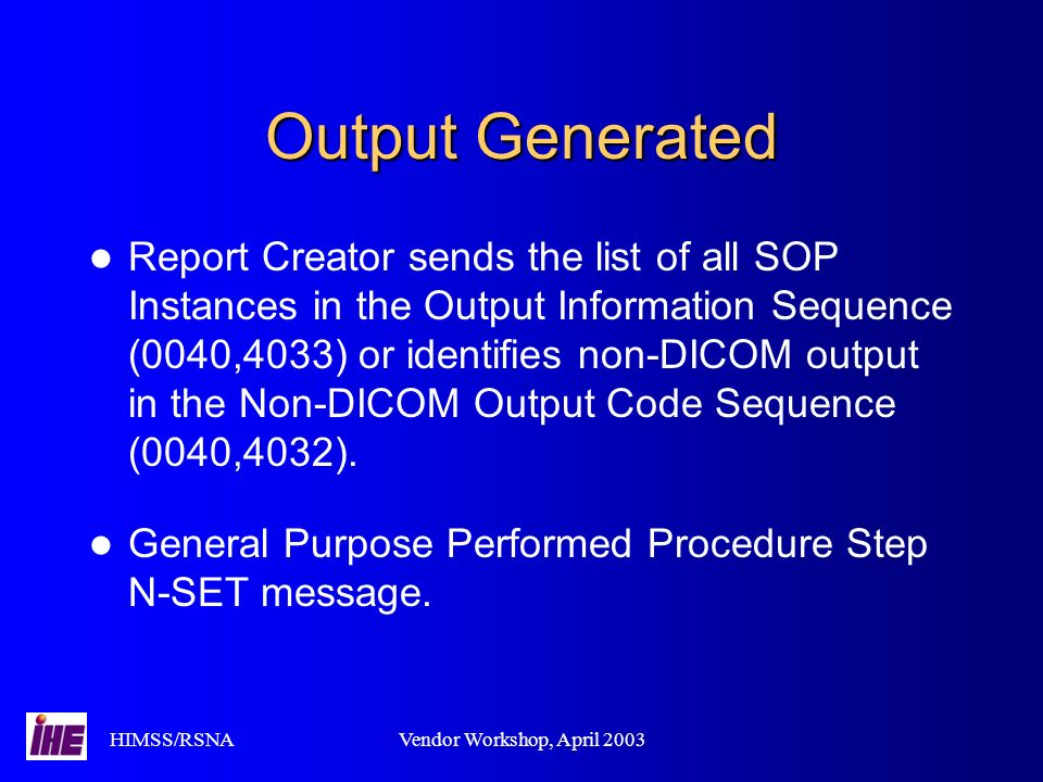 HIMSS/RSNAVendor Workshop, April 2003 Output Generated Report Creator sends the list of all SOP Instances in the Output Information Sequence (0040,4033) or identifies non-DICOM output in the Non-DICOM Output Code Sequence (0040,4032).