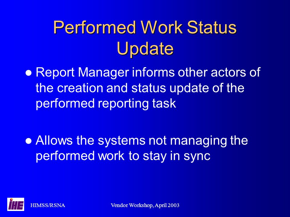 HIMSS/RSNAVendor Workshop, April 2003 Performed Work Status Update Report Manager informs other actors of the creation and status update of the performed reporting task Allows the systems not managing the performed work to stay in sync