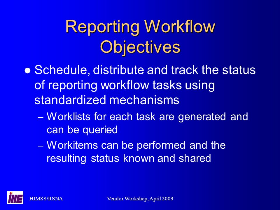 HIMSS/RSNAVendor Workshop, April 2003 Reporting Workflow Objectives Schedule, distribute and track the status of reporting workflow tasks using standardized mechanisms – Worklists for each task are generated and can be queried – Workitems can be performed and the resulting status known and shared