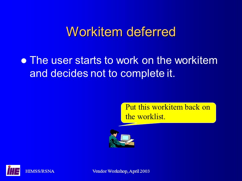 HIMSS/RSNAVendor Workshop, April 2003 Workitem deferred The user starts to work on the workitem and decides not to complete it.