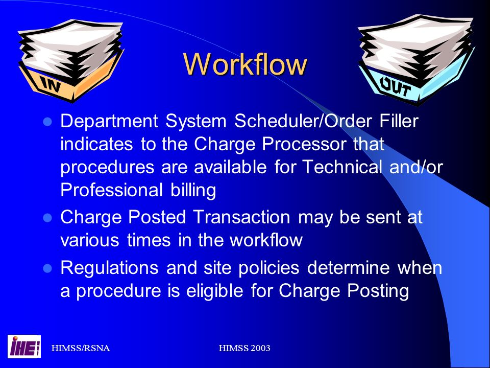 HIMSS/RSNAHIMSS 2003 Workflow Department System Scheduler/Order Filler indicates to the Charge Processor that procedures are available for Technical and/or Professional billing Charge Posted Transaction may be sent at various times in the workflow Regulations and site policies determine when a procedure is eligible for Charge Posting