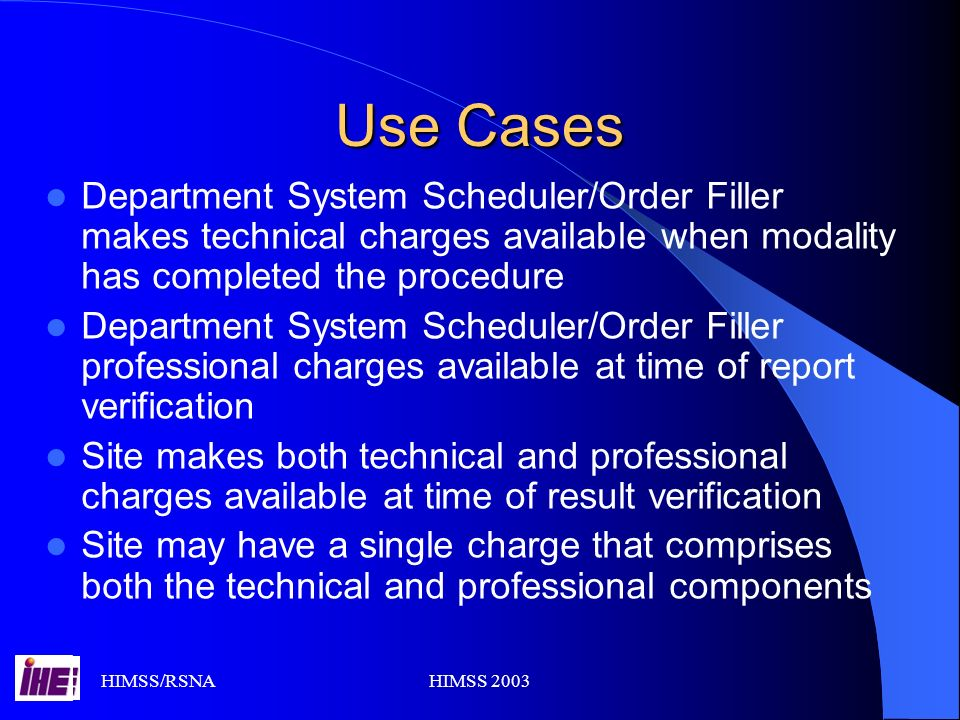 HIMSS/RSNAHIMSS 2003 Use Cases Department System Scheduler/Order Filler makes technical charges available when modality has completed the procedure Department System Scheduler/Order Filler professional charges available at time of report verification Site makes both technical and professional charges available at time of result verification Site may have a single charge that comprises both the technical and professional components