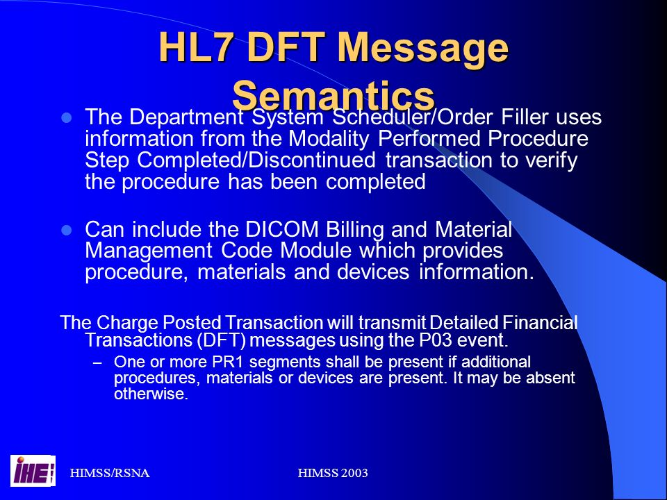 HIMSS/RSNAHIMSS 2003 HL7 DFT Message Semantics The Department System Scheduler/Order Filler uses information from the Modality Performed Procedure Step Completed/Discontinued transaction to verify the procedure has been completed Can include the DICOM Billing and Material Management Code Module which provides procedure, materials and devices information.