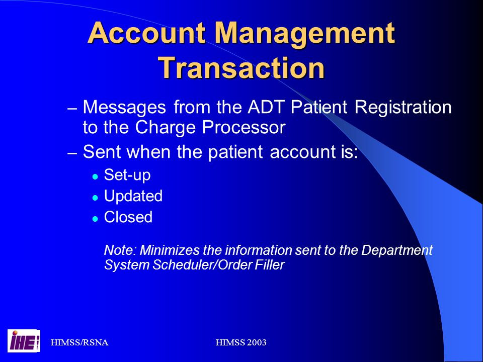 HIMSS/RSNAHIMSS 2003 Account Management Transaction – Messages from the ADT Patient Registration to the Charge Processor – Sent when the patient account is: Set-up Updated Closed Note: Minimizes the information sent to the Department System Scheduler/Order Filler