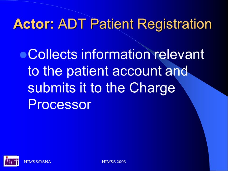 HIMSS/RSNAHIMSS 2003 Actor: ADT Patient Registration Collects information relevant to the patient account and submits it to the Charge Processor