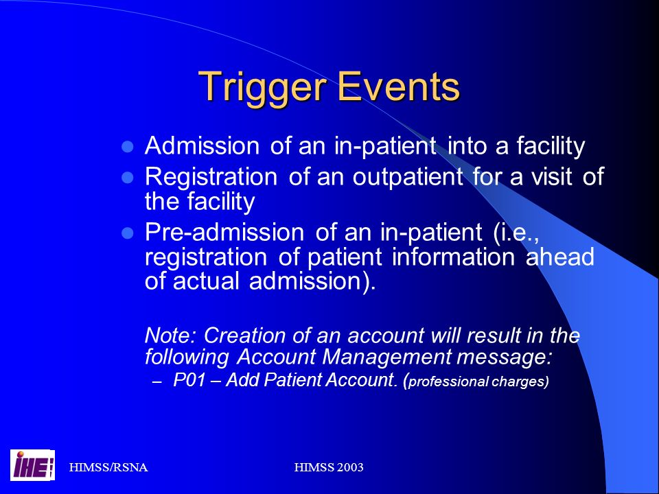 HIMSS/RSNAHIMSS 2003 Trigger Events Admission of an in-patient into a facility Registration of an outpatient for a visit of the facility Pre-admission of an in-patient (i.e., registration of patient information ahead of actual admission).
