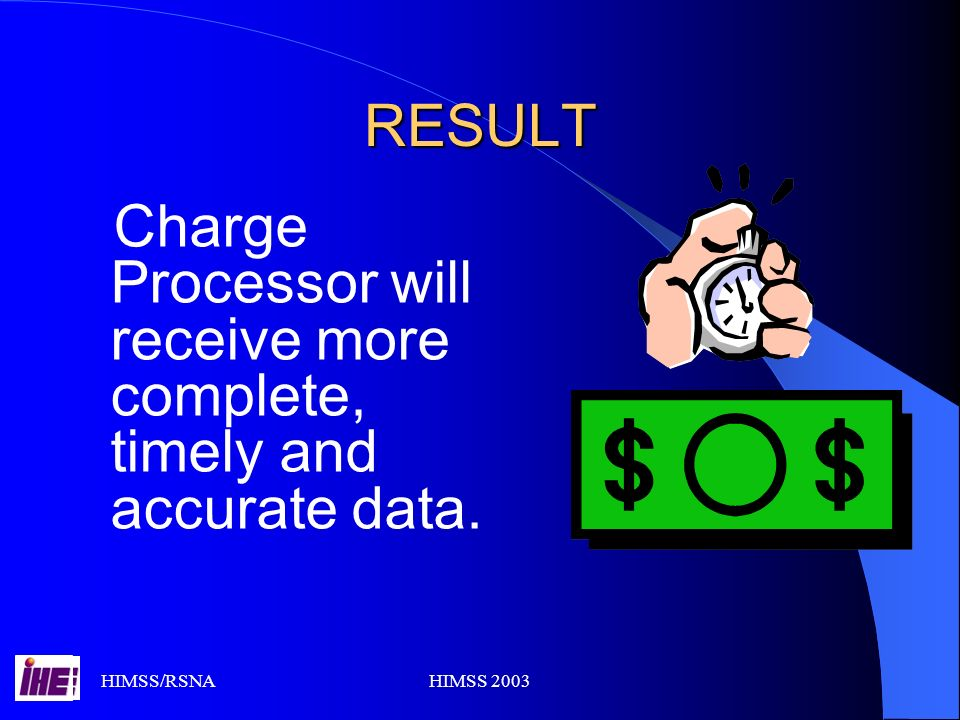 HIMSS/RSNAHIMSS 2003 RESULT Charge Processor will receive more complete, timely and accurate data.