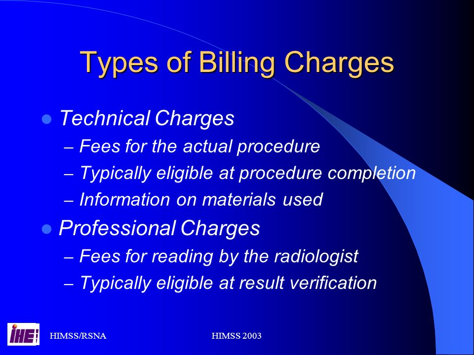 HIMSS/RSNAHIMSS 2003 Types of Billing Charges Technical Charges – Fees for the actual procedure – Typically eligible at procedure completion – Information on materials used Professional Charges – Fees for reading by the radiologist – Typically eligible at result verification