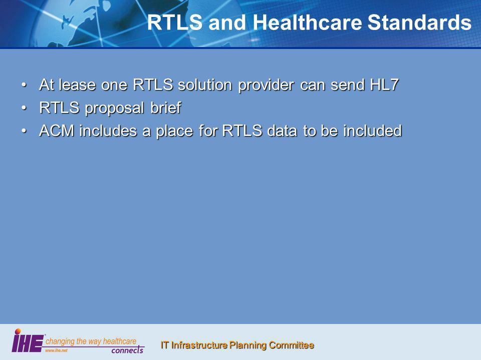 IT Infrastructure Planning Committee RTLS and Healthcare Standards At lease one RTLS solution provider can send HL7At lease one RTLS solution provider can send HL7 RTLS proposal briefRTLS proposal brief ACM includes a place for RTLS data to be includedACM includes a place for RTLS data to be included