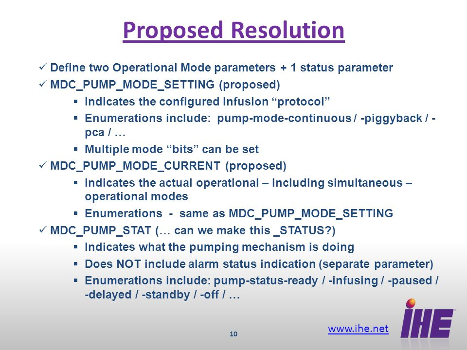 www.ihe.net 10 Proposed Resolution Define two Operational Mode parameters + 1 status parameter MDC_PUMP_MODE_SETTING (proposed) Indicates the configured infusion protocol Enumerations include: pump-mode-continuous / -piggyback / - pca / … Multiple mode bits can be set MDC_PUMP_MODE_CURRENT (proposed) Indicates the actual operational – including simultaneous – operational modes Enumerations - same as MDC_PUMP_MODE_SETTING MDC_PUMP_STAT (… can we make this _STATUS ) Indicates what the pumping mechanism is doing Does NOT include alarm status indication (separate parameter) Enumerations include: pump-status-ready / -infusing / -paused / -delayed / -standby / -off / …