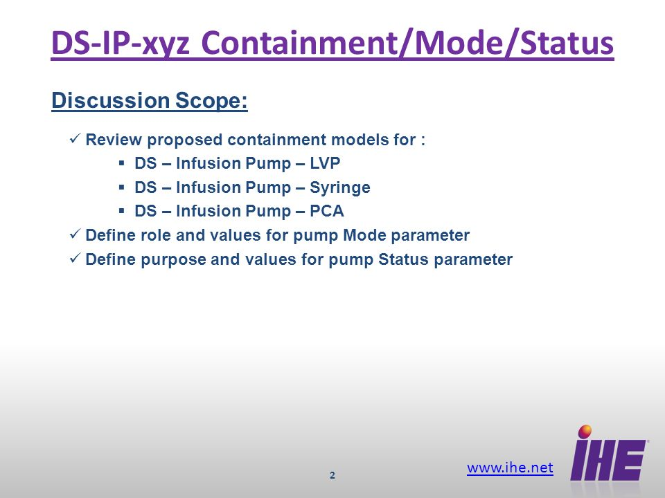 www.ihe.net 2 DS-IP-xyz Containment/Mode/Status Discussion Scope: Review proposed containment models for : DS – Infusion Pump – LVP DS – Infusion Pump – Syringe DS – Infusion Pump – PCA Define role and values for pump Mode parameter Define purpose and values for pump Status parameter
