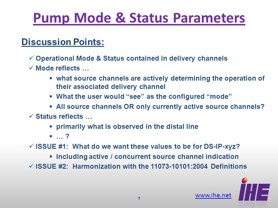 www.ihe.net 7 Pump Mode & Status Parameters Discussion Points: Operational Mode & Status contained in delivery channels Mode reflects … what source channels are actively determining the operation of their associated delivery channel What the user would see as the configured mode All source channels OR only currently active source channels.
