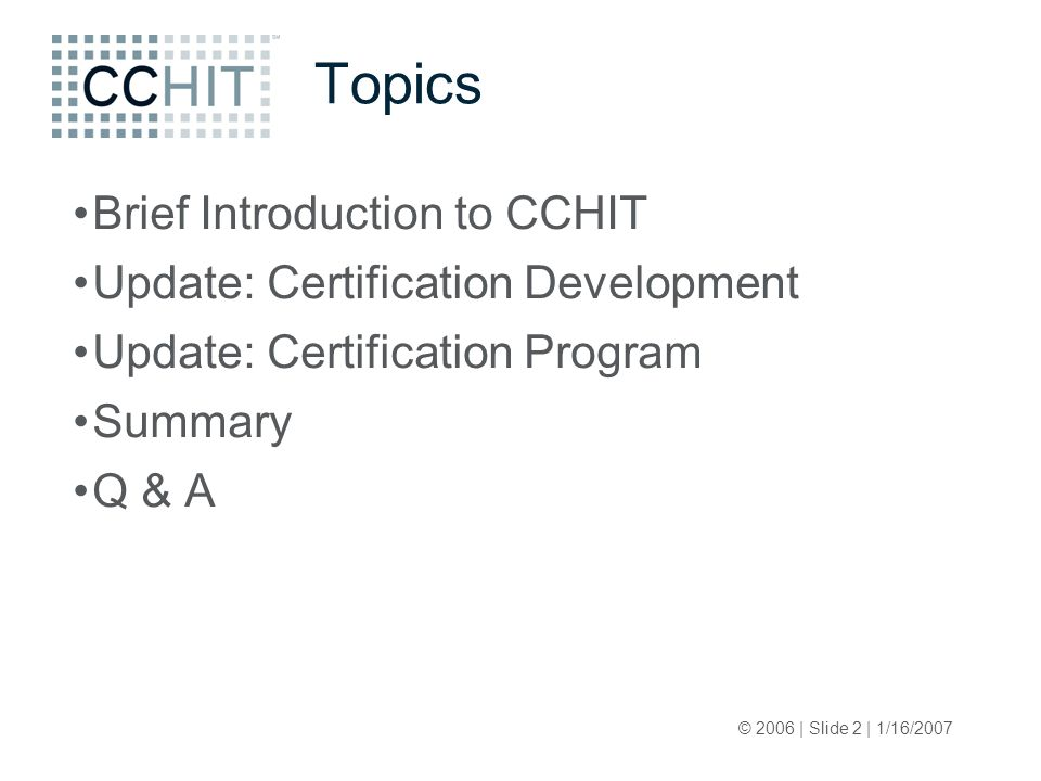© 2006 | Slide 2 | 1/16/2007 Topics Brief Introduction to CCHIT Update: Certification Development Update: Certification Program Summary Q & A