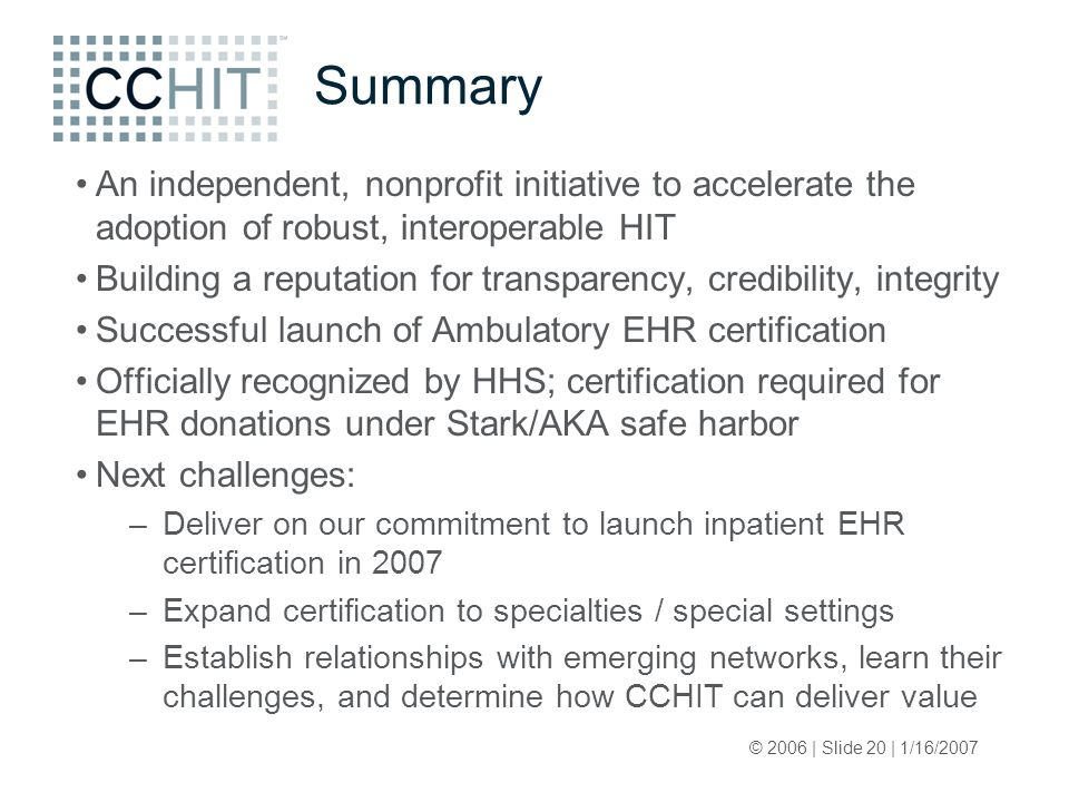 © 2006 | Slide 20 | 1/16/2007 Summary An independent, nonprofit initiative to accelerate the adoption of robust, interoperable HIT Building a reputation for transparency, credibility, integrity Successful launch of Ambulatory EHR certification Officially recognized by HHS; certification required for EHR donations under Stark/AKA safe harbor Next challenges: –Deliver on our commitment to launch inpatient EHR certification in 2007 –Expand certification to specialties / special settings –Establish relationships with emerging networks, learn their challenges, and determine how CCHIT can deliver value