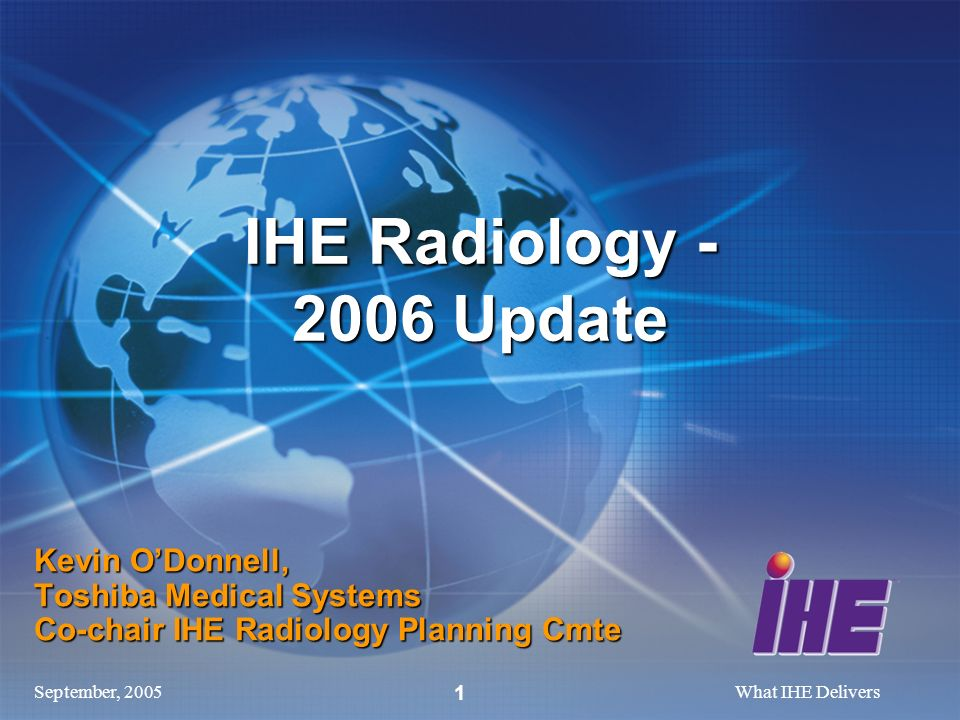 September, 2005What IHE Delivers 1 Kevin ODonnell, Toshiba Medical Systems Co-chair IHE Radiology Planning Cmte IHE Radiology Update