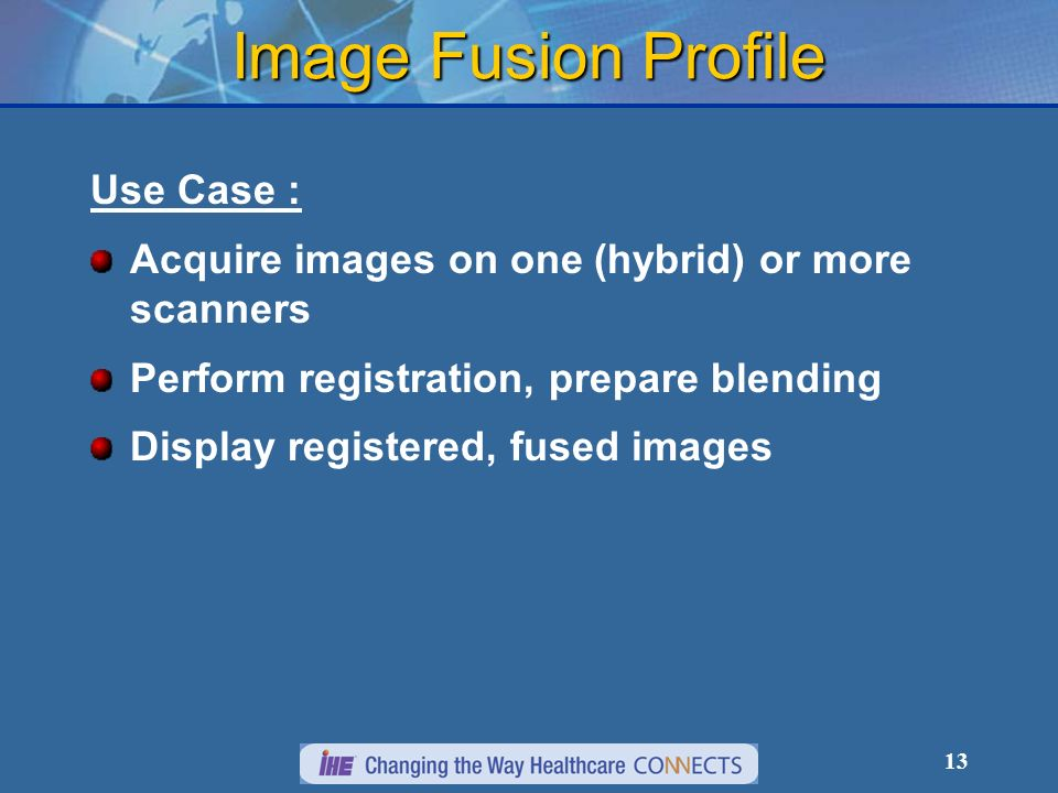 13 Image Fusion Profile Use Case : Acquire images on one (hybrid) or more scanners Perform registration, prepare blending Display registered, fused images