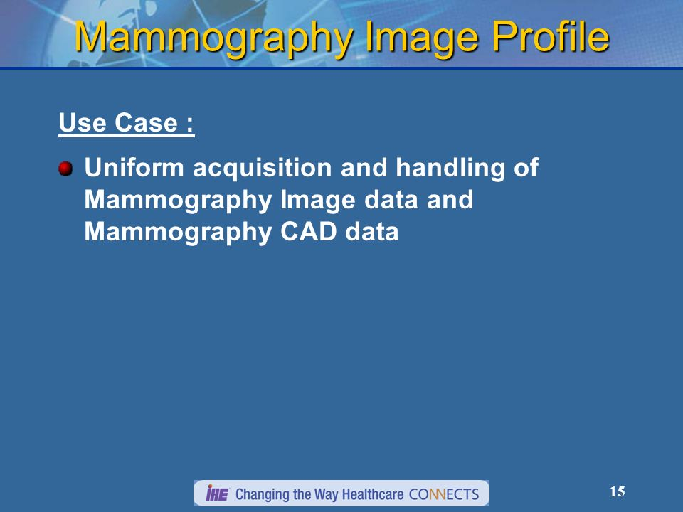 15 Mammography Image Profile Use Case : Uniform acquisition and handling of Mammography Image data and Mammography CAD data