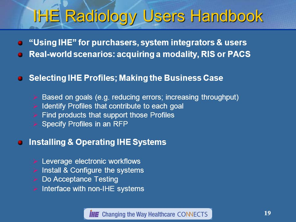 19 IHE Radiology Users Handbook Using IHE for purchasers, system integrators & users Real-world scenarios: acquiring a modality, RIS or PACS Selecting IHE Profiles; Making the Business Case Based on goals (e.g.
