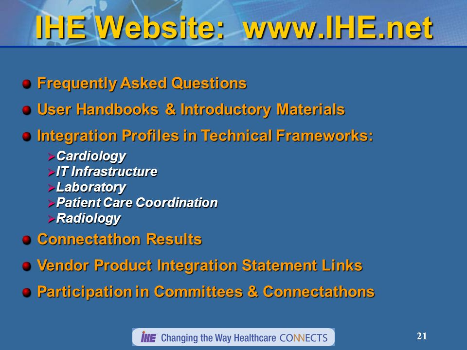 21 IHE Website:   Frequently Asked Questions User Handbooks & Introductory Materials Integration Profiles in Technical Frameworks: Cardiology Cardiology IT Infrastructure IT Infrastructure Laboratory Laboratory Patient Care Coordination Patient Care Coordination Radiology Radiology Connectathon Results Vendor Product Integration Statement Links Participation in Committees & Connectathons