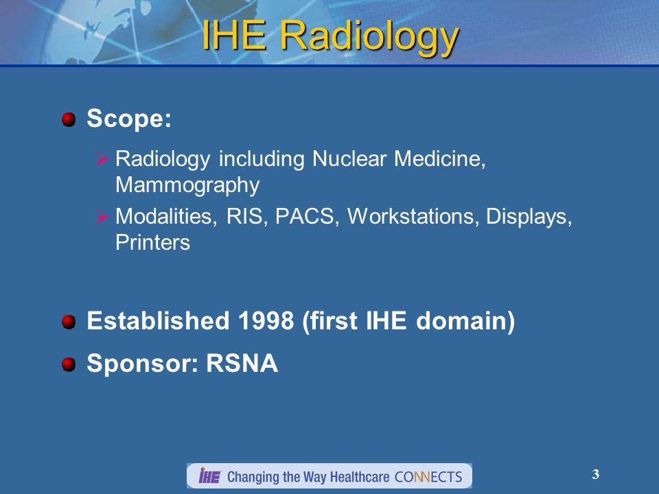 3 IHE Radiology Scope: Radiology including Nuclear Medicine, Mammography Modalities, RIS, PACS, Workstations, Displays, Printers Established 1998 (first IHE domain) Sponsor: RSNA