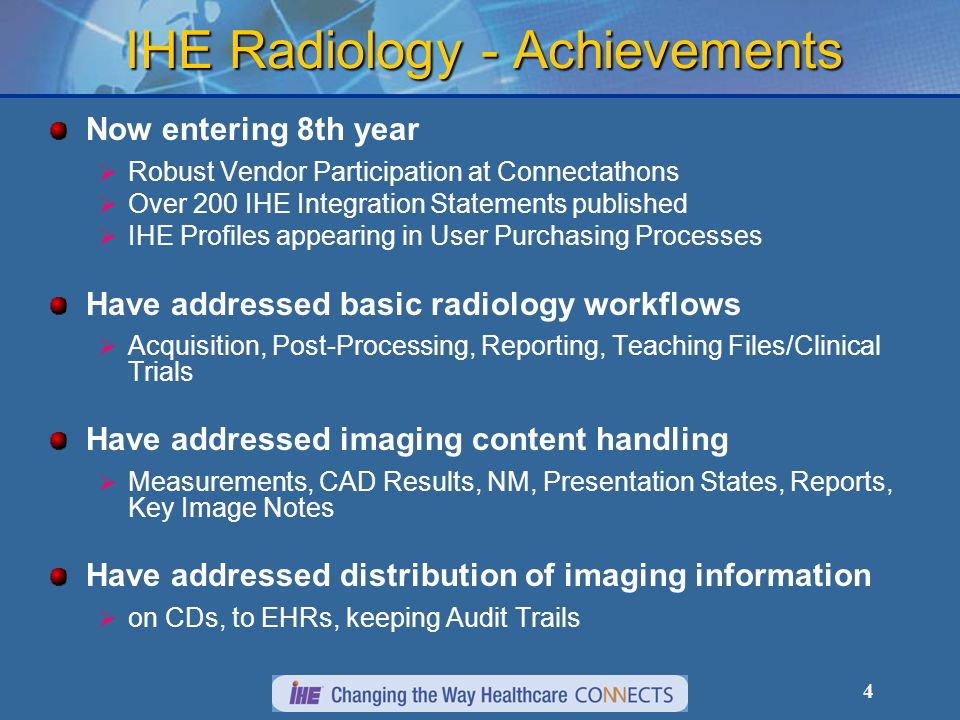 4 IHE Radiology - Achievements Now entering 8th year Robust Vendor Participation at Connectathons Over 200 IHE Integration Statements published IHE Profiles appearing in User Purchasing Processes Have addressed basic radiology workflows Acquisition, Post-Processing, Reporting, Teaching Files/Clinical Trials Have addressed imaging content handling Measurements, CAD Results, NM, Presentation States, Reports, Key Image Notes Have addressed distribution of imaging information on CDs, to EHRs, keeping Audit Trails
