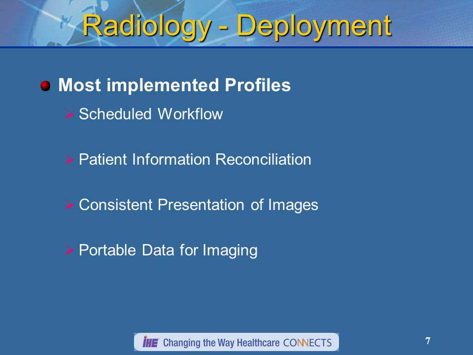 7 Radiology - Deployment Most implemented Profiles Scheduled Workflow Patient Information Reconciliation Consistent Presentation of Images Portable Data for Imaging
