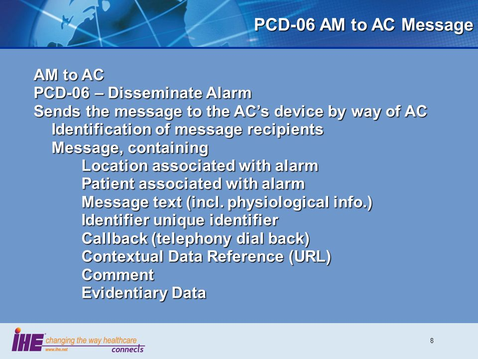 8 PCD-06 AM to AC Message AM to AC PCD-06 – Disseminate Alarm Sends the message to the ACs device by way of AC Identification of message recipients Message, containing Location associated with alarm Patient associated with alarm Message text (incl.