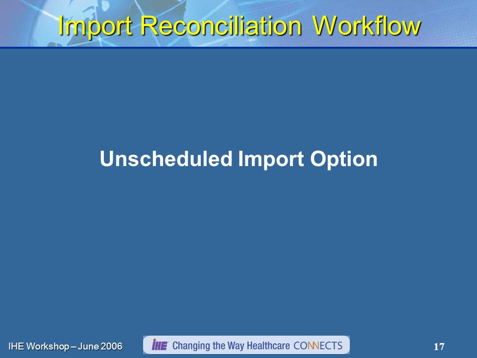 IHE Workshop – June Import Reconciliation Workflow Unscheduled Import Option