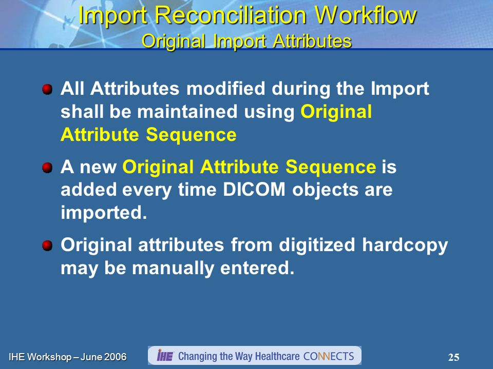 IHE Workshop – June Import Reconciliation Workflow Original Import Attributes All Attributes modified during the Import shall be maintained using Original Attribute Sequence A new Original Attribute Sequence is added every time DICOM objects are imported.