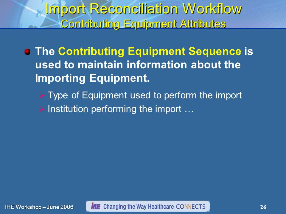 IHE Workshop – June Import Reconciliation Workflow Contributing Equipment Attributes The Contributing Equipment Sequence is used to maintain information about the Importing Equipment.