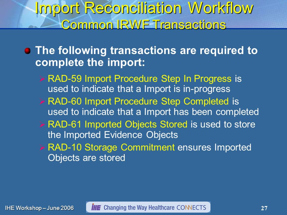 IHE Workshop – June Import Reconciliation Workflow Common IRWF Transactions The following transactions are required to complete the import: RAD-59 Import Procedure Step In Progress is used to indicate that a Import is in-progress RAD-60 Import Procedure Step Completed is used to indicate that a Import has been completed RAD-61 Imported Objects Stored is used to store the Imported Evidence Objects RAD-10 Storage Commitment ensures Imported Objects are stored