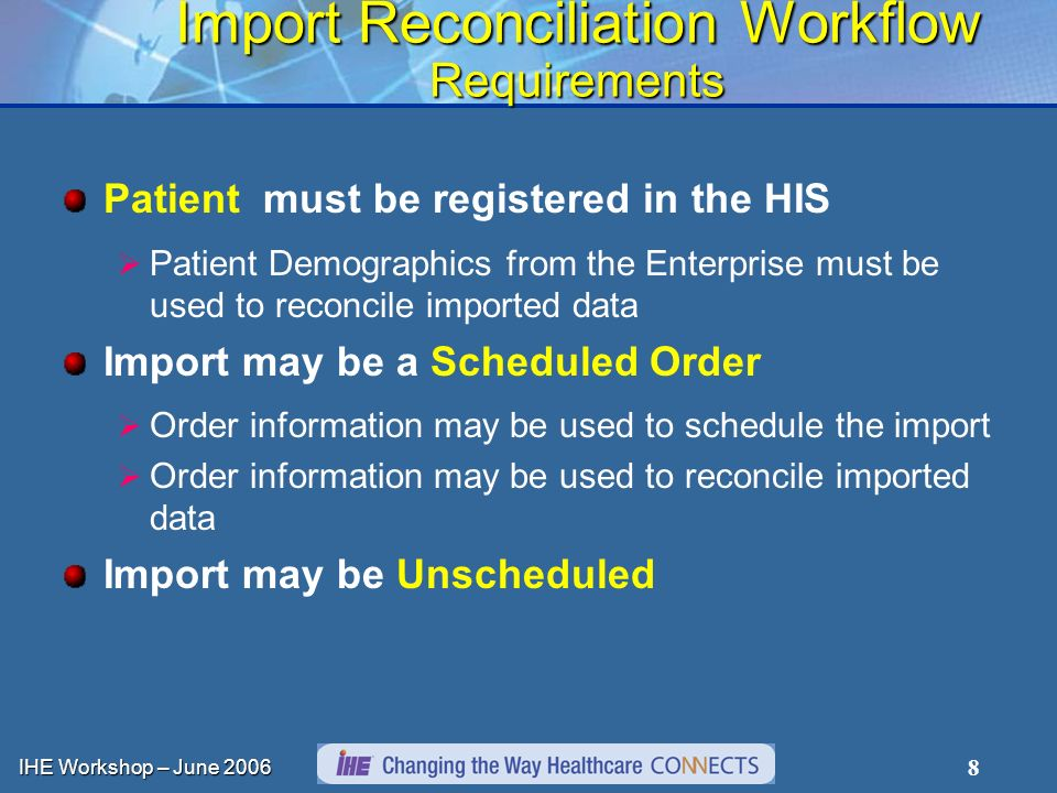 IHE Workshop – June Import Reconciliation Workflow Requirements Patient must be registered in the HIS Patient Demographics from the Enterprise must be used to reconcile imported data Import may be a Scheduled Order Order information may be used to schedule the import Order information may be used to reconcile imported data Import may be Unscheduled