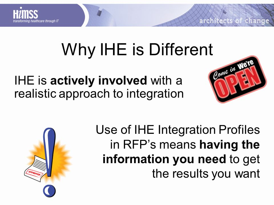 Why IHE is Different IHE is actively involved with a realistic approach to integration Use of IHE Integration Profiles in RFPs means having the information you need to get the results you want