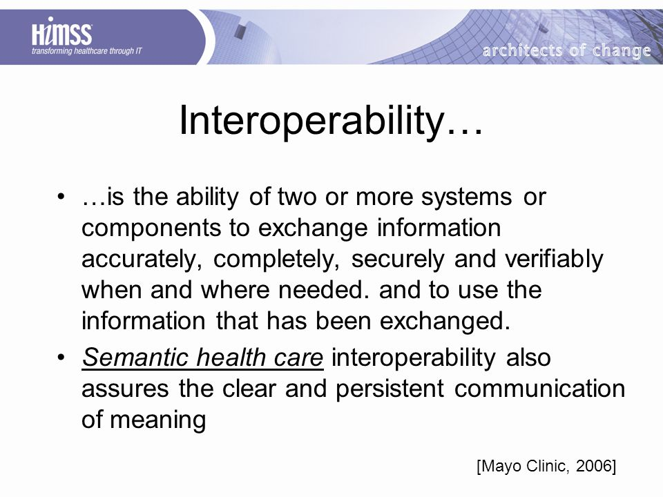 Interoperability… …is the ability of two or more systems or components to exchange information accurately, completely, securely and verifiably when and where needed.