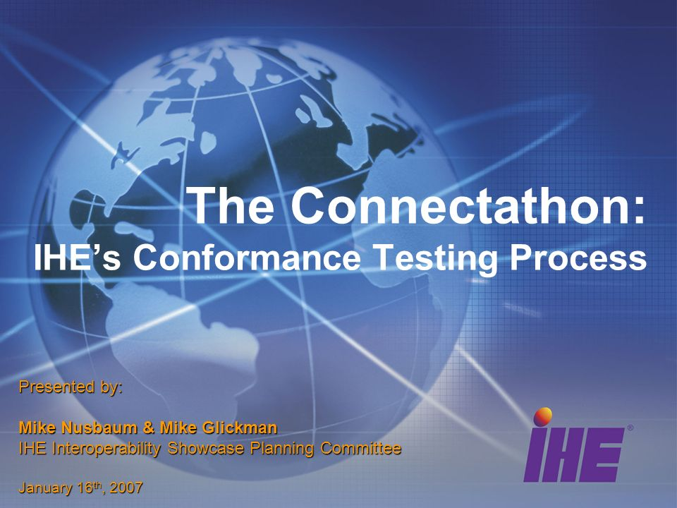 The Connectathon: IHEs Conformance Testing Process Presented by: Mike Nusbaum & Mike Glickman IHE Interoperability Showcase Planning Committee January 16 th, 2007