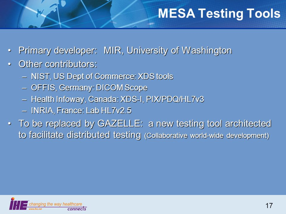 17 MESA Testing Tools Primary developer: MIR, University of WashingtonPrimary developer: MIR, University of Washington Other contributors:Other contributors: –NIST, US Dept of Commerce: XDS tools –OFFIS, Germany: DICOM Scope –Health Infoway, Canada: XDS-I, PIX/PDQ/HL7v3 –INRIA, France: Lab HL7v2.5 To be replaced by GAZELLE: a new testing tool architected to facilitate distributed testing (Collaborative world-wide development)To be replaced by GAZELLE: a new testing tool architected to facilitate distributed testing (Collaborative world-wide development)