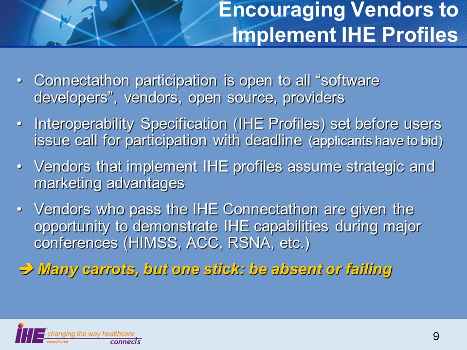 9 Encouraging Vendors to Implement IHE Profiles Connectathon participation is open to all software developers, vendors, open source, providersConnectathon participation is open to all software developers, vendors, open source, providers Interoperability Specification (IHE Profiles) set before users issue call for participation with deadline (applicants have to bid)Interoperability Specification (IHE Profiles) set before users issue call for participation with deadline (applicants have to bid) Vendors that implement IHE profiles assume strategic and marketing advantagesVendors that implement IHE profiles assume strategic and marketing advantages Vendors who pass the IHE Connectathon are given the opportunity to demonstrate IHE capabilities during major conferences (HIMSS, ACC, RSNA, etc.)Vendors who pass the IHE Connectathon are given the opportunity to demonstrate IHE capabilities during major conferences (HIMSS, ACC, RSNA, etc.) Many carrots, but one stick: be absent or failing Many carrots, but one stick: be absent or failing