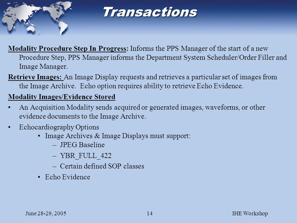 June 28-29, 2005IHE Workshop14 Modality Procedure Step In Progress: Informs the PPS Manager of the start of a new Procedure Step, PPS Manager informs the Department System Scheduler/Order Filler and Image Manager.