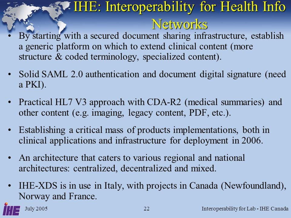 July 2005Interoperability for Lab - IHE Canada22 IHE: Interoperability for Health Info Networks By starting with a secured document sharing infrastructure, establish a generic platform on which to extend clinical content (more structure & coded terminology, specialized content).
