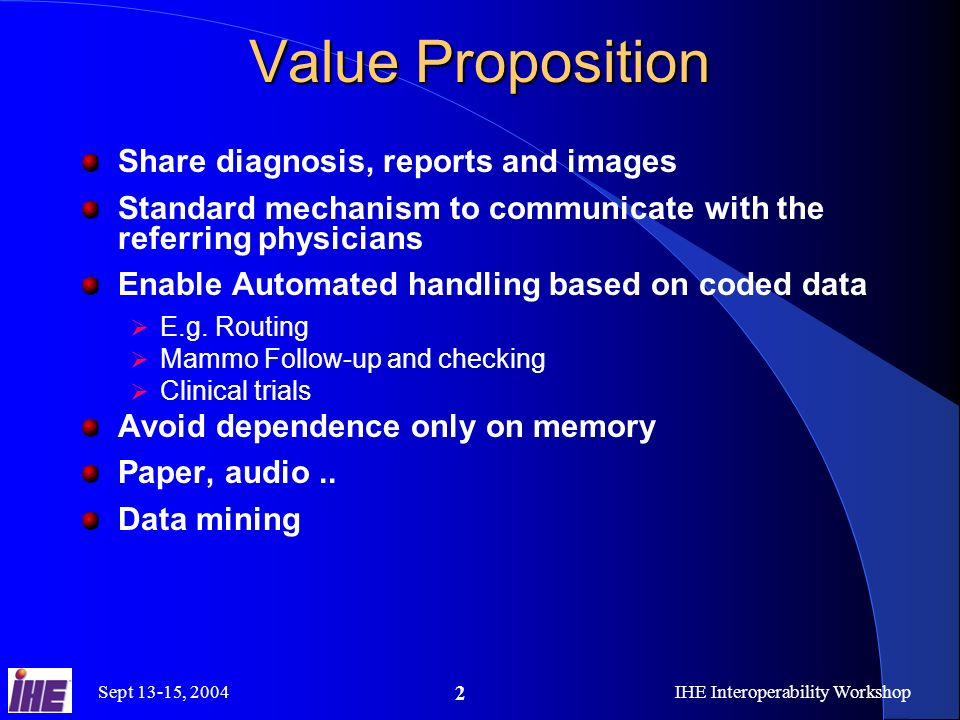 Sept 13-15, 2004IHE Interoperability Workshop 2 Value Proposition Share diagnosis, reports and images Standard mechanism to communicate with the referring physicians Enable Automated handling based on coded data E.g.