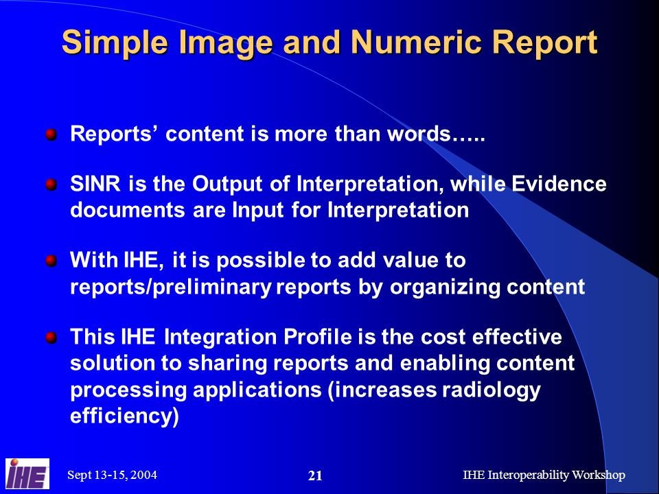 Sept 13-15, 2004IHE Interoperability Workshop 21 Simple Image and Numeric Report Reports content is more than words…..